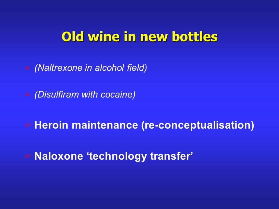 Old wine in new bottles F (Naltrexone in alcohol field) F (Disulfiram with cocaine) F Heroin maintenance (re-conceptualisation) F Naloxone technology transfer