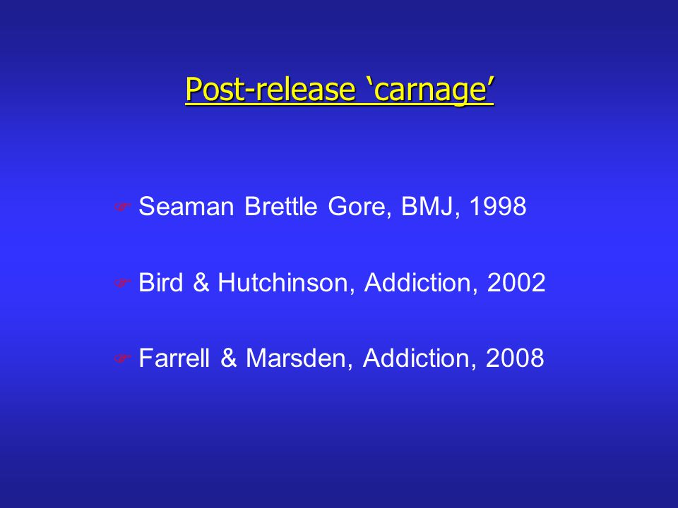 Post-release carnage F Seaman Brettle Gore, BMJ, 1998 F Bird & Hutchinson, Addiction, 2002 F Farrell & Marsden, Addiction, 2008