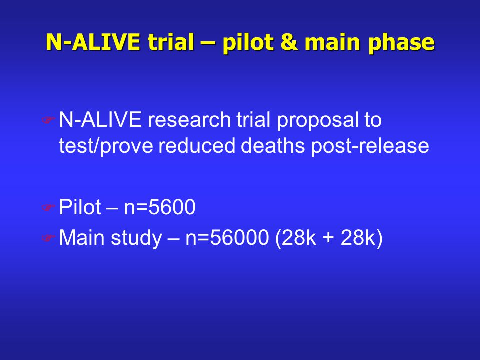 N-ALIVE trial – pilot & main phase F N-ALIVE research trial proposal to test/prove reduced deaths post-release F Pilot – n=5600 F Main study – n=56000 (28k + 28k)
