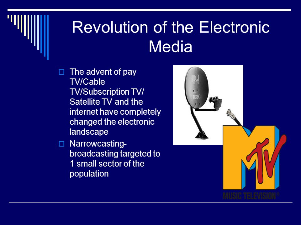 Revolution of the Electronic Media The advent of pay TV/Cable TV/Subscription TV/ Satellite TV and the internet have completely changed the electronic landscape Narrowcasting- broadcasting targeted to 1 small sector of the population