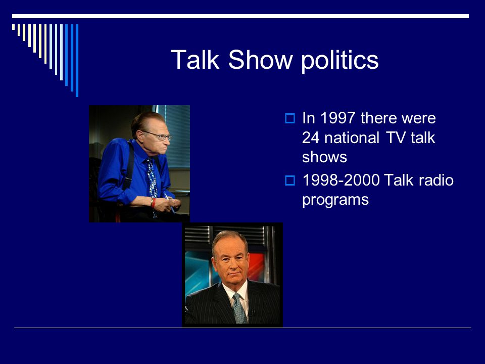 Talk Show politics In 1997 there were 24 national TV talk shows 1998-2000 Talk radio programs