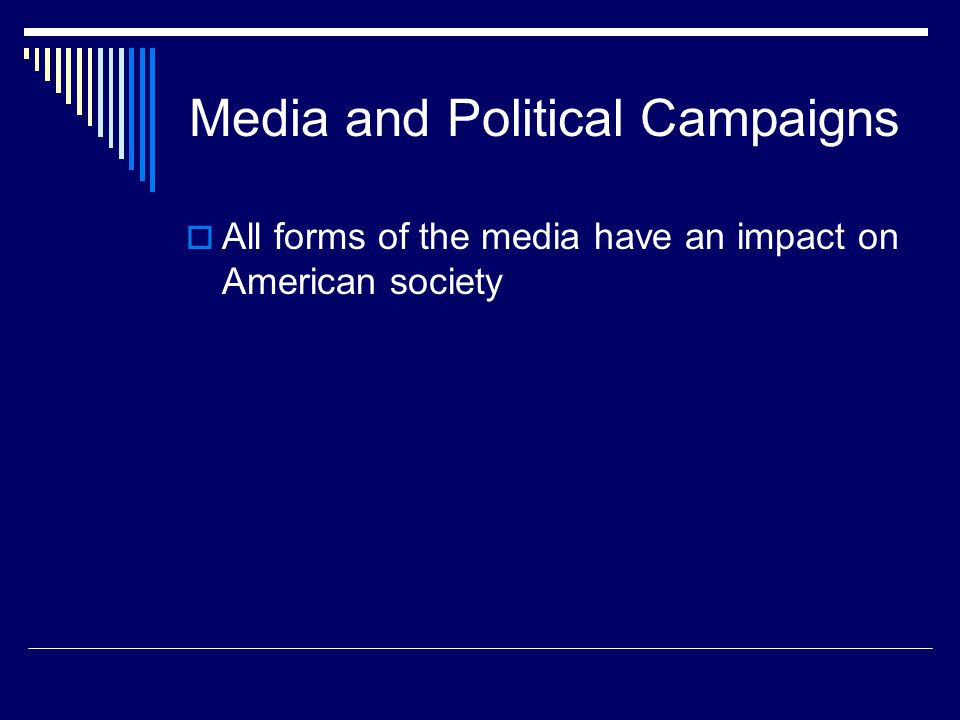 Media and Political Campaigns All forms of the media have an impact on American society