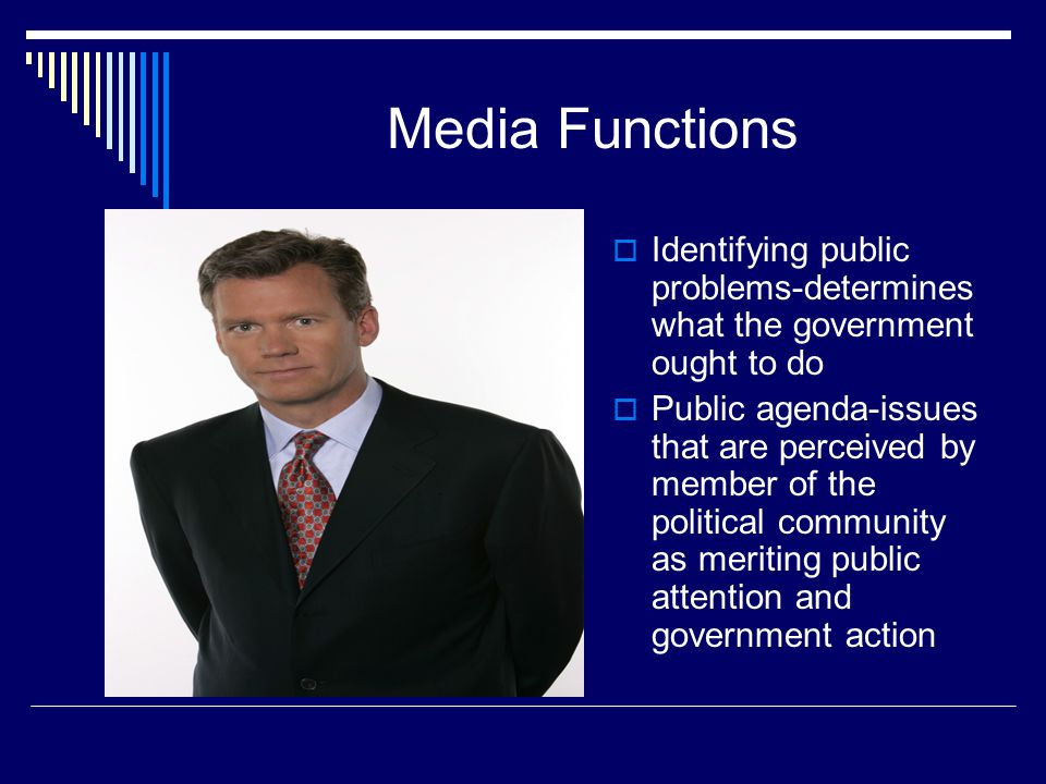 Media Functions Identifying public problems-determines what the government ought to do Public agenda-issues that are perceived by member of the political community as meriting public attention and government action