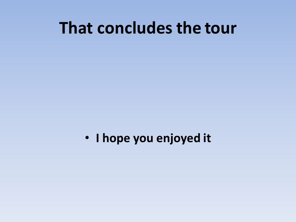 That concludes the tour I hope you enjoyed it