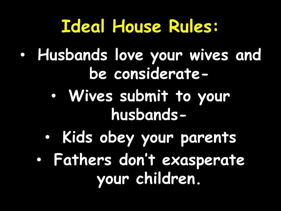 Ideal House Rules: Husbands love your wives and be considerate- Wives submit to your husbands- Kids obey your parents Fathers dont exasperate your children.