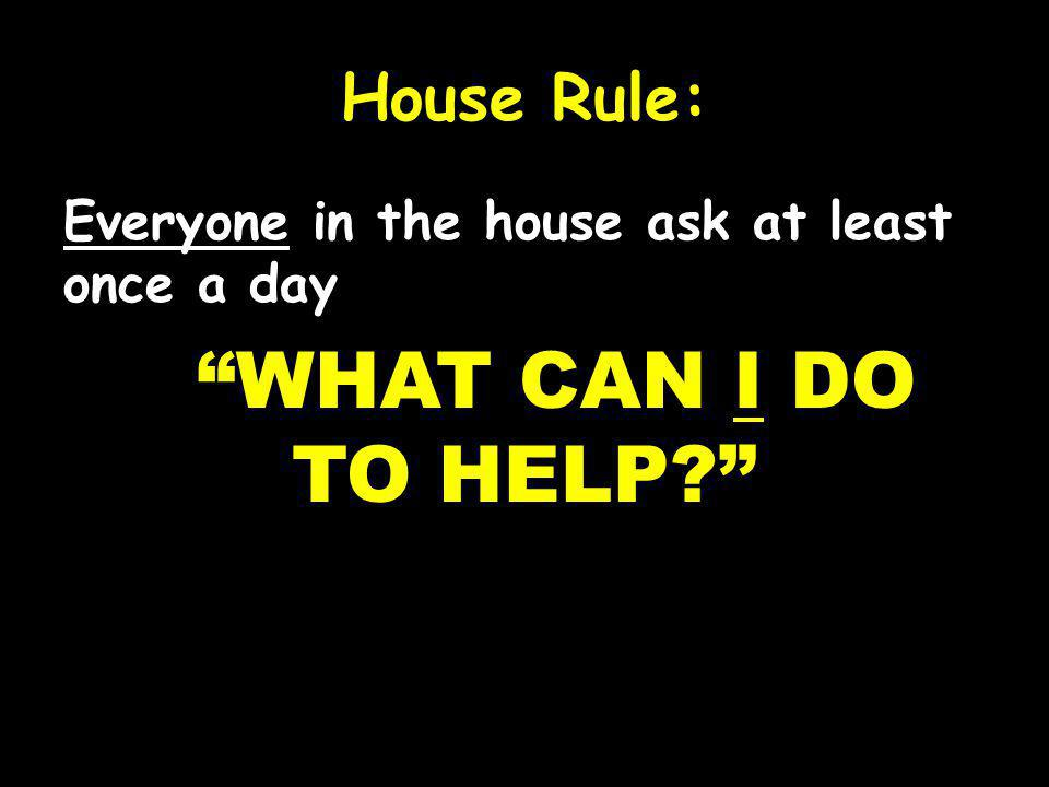 House Rule: Everyone in the house ask at least once a day WHAT CAN I DO TO HELP.