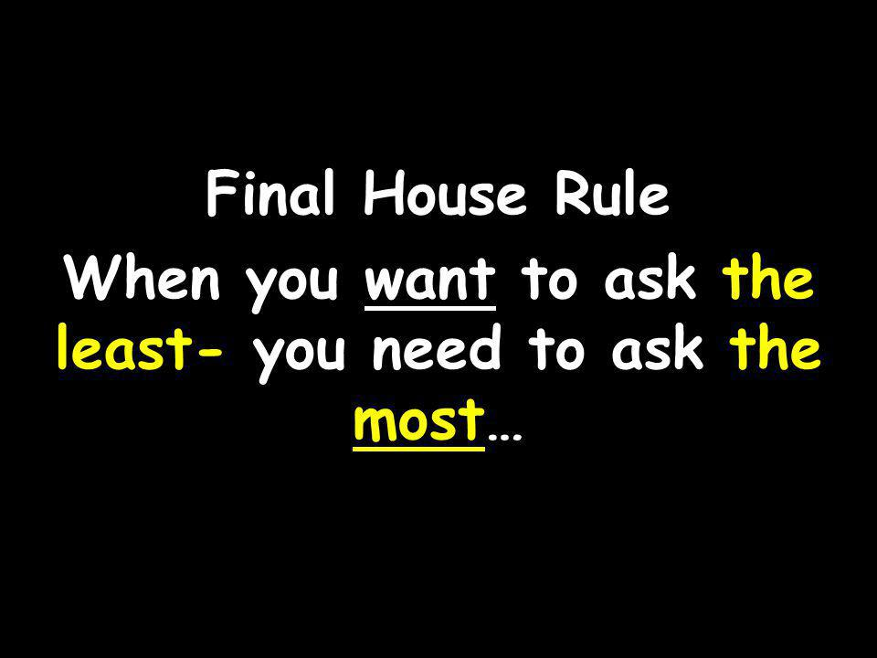 Final House Rule When you want to ask the least- you need to ask the most…