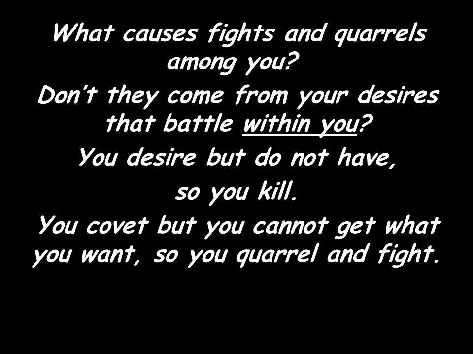 What causes fights and quarrels among you. Dont they come from your desires that battle within you.
