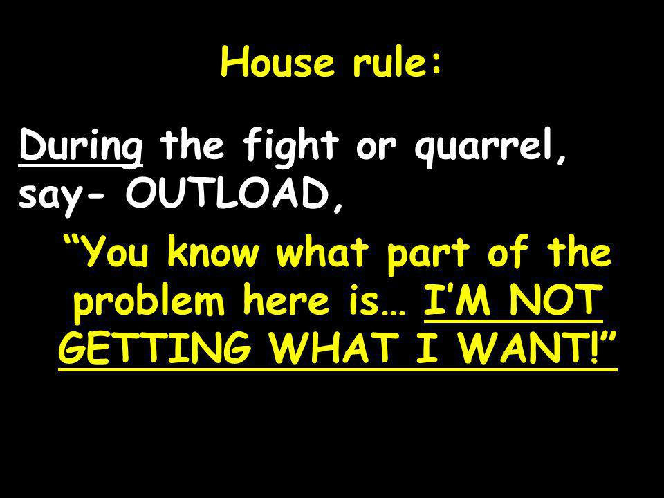 House rule: During the fight or quarrel, say- OUTLOAD, You know what part of the problem here is… IM NOT GETTING WHAT I WANT!