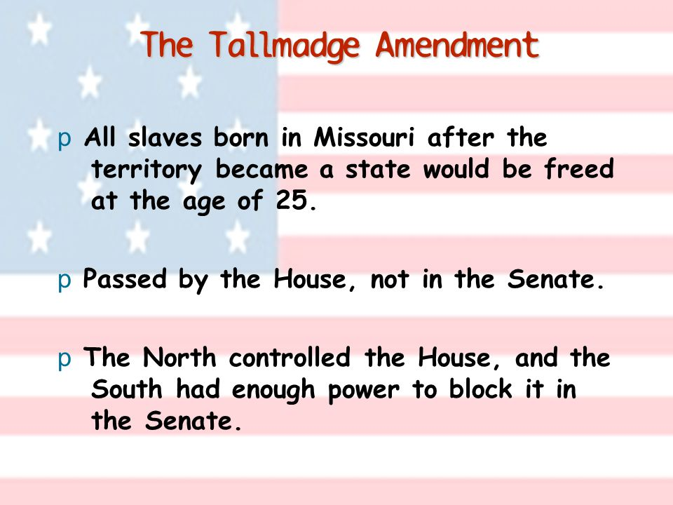 The Tallmadge Amendment p All slaves born in Missouri after the territory became a state would be freed at the age of 25. p Passed by the House, not i
