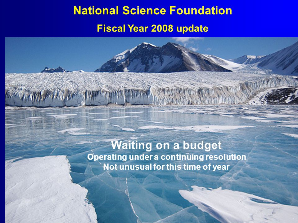 National Science Foundation Fiscal Year 2008 update Waiting on a budget Operating under a continuing resolution Not unusual for this time of year