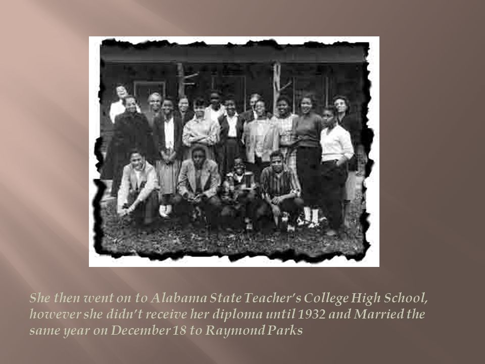 She then went on to Alabama State Teachers College High School, however she didnt receive her diploma until 1932 and Married the same year on December 18 to Raymond Parks
