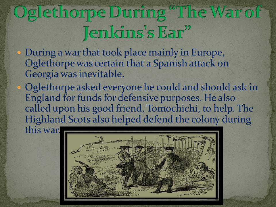 During a war that took place mainly in Europe, Oglethorpe was certain that a Spanish attack on Georgia was inevitable.
