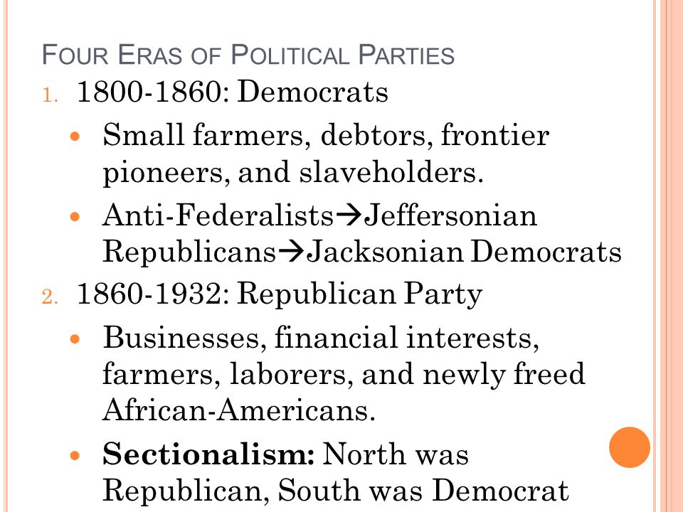 F OUR E RAS OF P OLITICAL P ARTIES 1. 1800-1860: Democrats Small farmers, debtors, frontier pioneers, and slaveholders. Anti-Federalists Jeffersonian