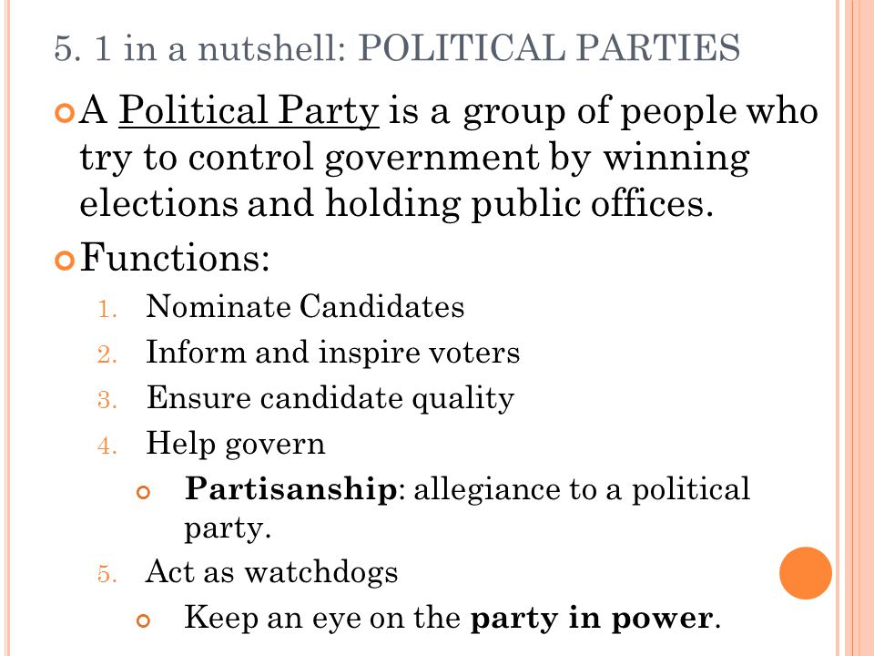 5. 1 in a nutshell: POLITICAL PARTIES A Political Party is a group of people who try to control government by winning elections and holding public off