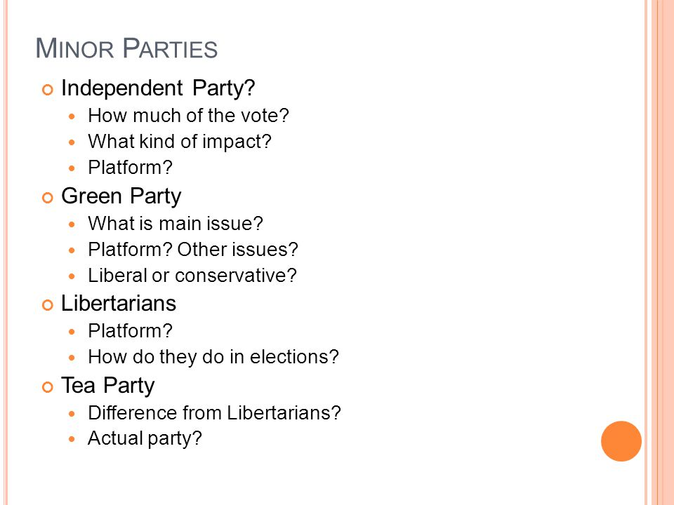 M INOR P ARTIES Independent Party? How much of the vote? What kind of impact? Platform? Green Party What is main issue? Platform? Other issues? Libera