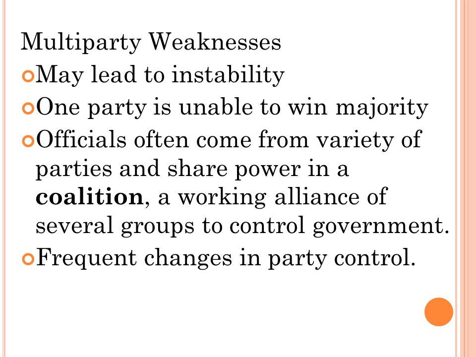 Multiparty Weaknesses May lead to instability One party is unable to win majority Officials often come from variety of parties and share power in a co