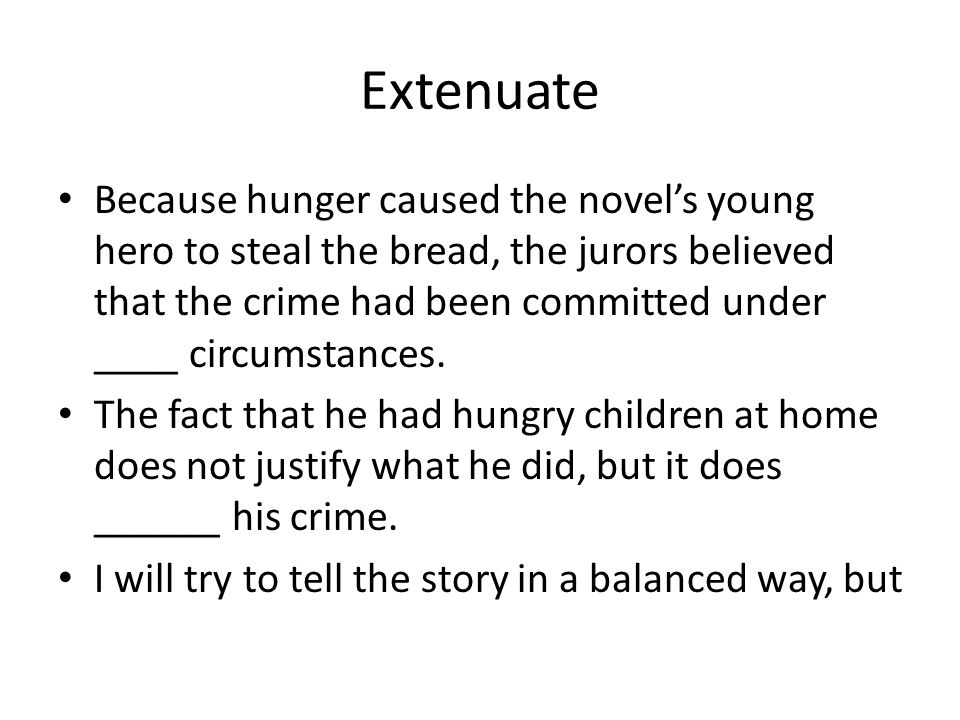 Extenuate Because hunger caused the novels young hero to steal the bread, the jurors believed that the crime had been committed under ____ circumstances.