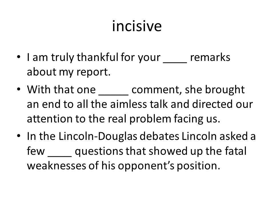 incisive I am truly thankful for your ____ remarks about my report.
