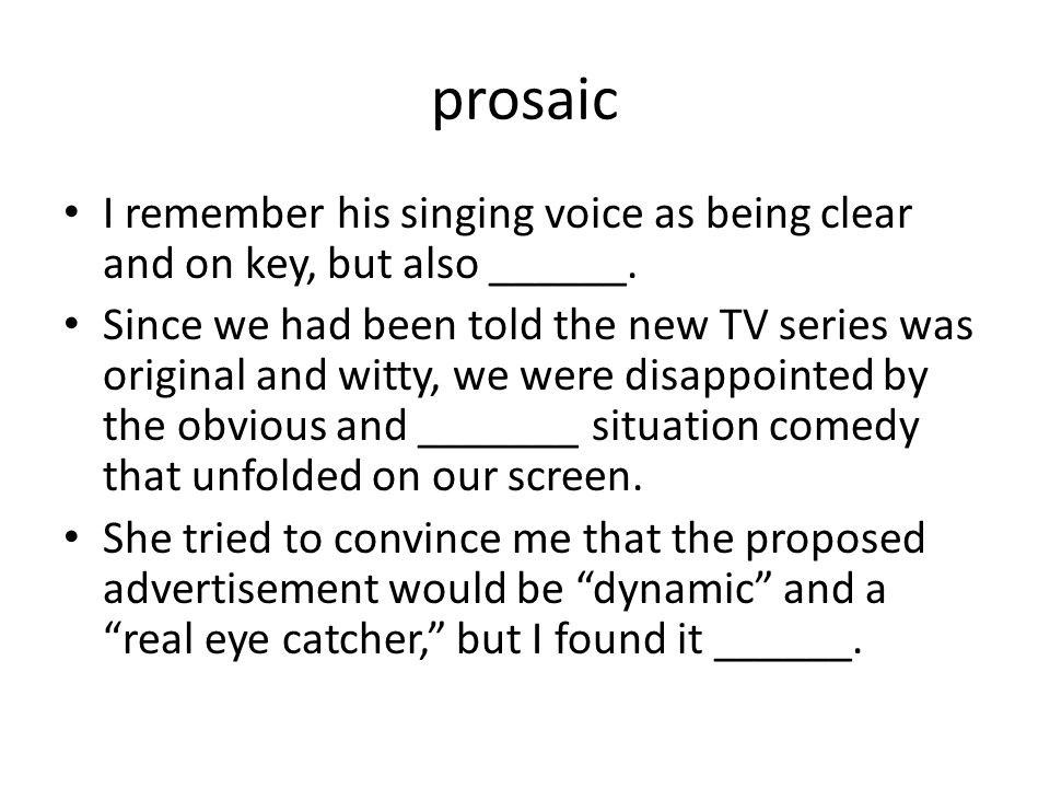 prosaic I remember his singing voice as being clear and on key, but also ______.