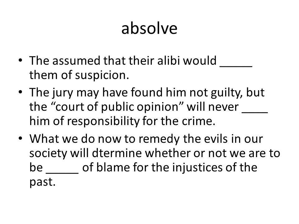 absolve The assumed that their alibi would _____ them of suspicion.