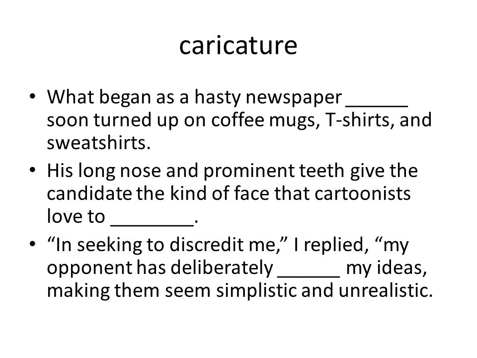 caricature What began as a hasty newspaper ______ soon turned up on coffee mugs, T-shirts, and sweatshirts.