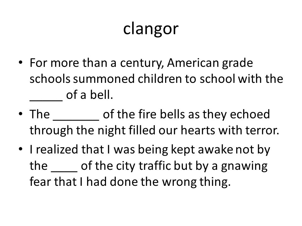 clangor For more than a century, American grade schools summoned children to school with the _____ of a bell.