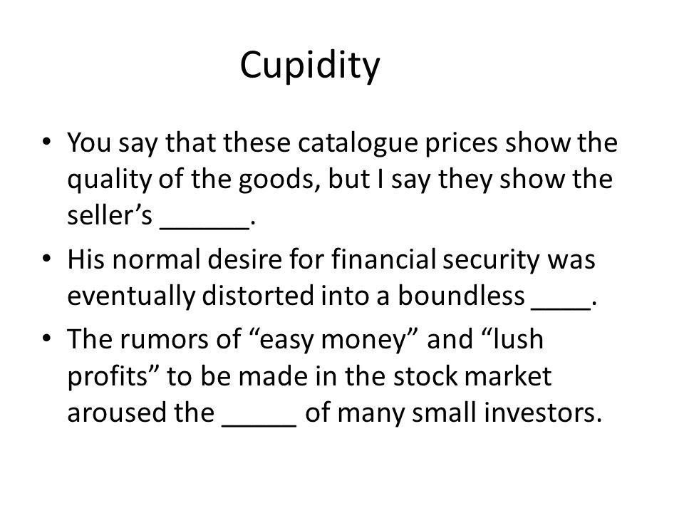 Cupidity You say that these catalogue prices show the quality of the goods, but I say they show the sellers ______.