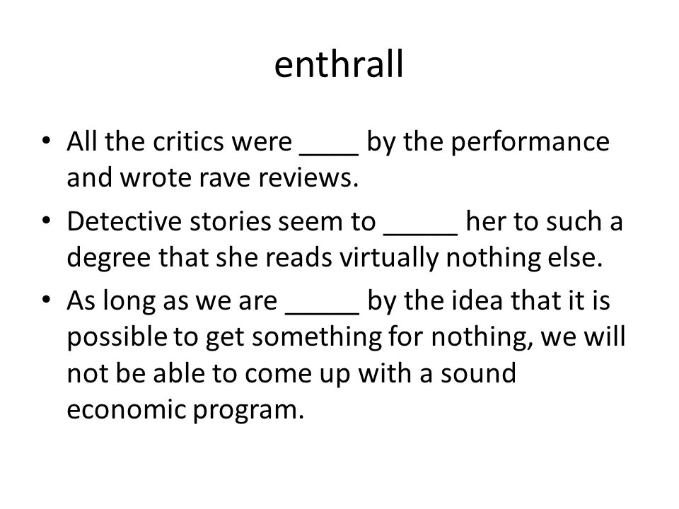 enthrall All the critics were ____ by the performance and wrote rave reviews.