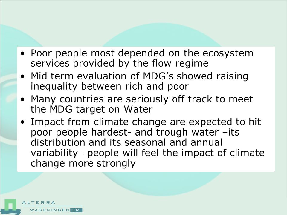 Poor people most depended on the ecosystem services provided by the flow regime Mid term evaluation of MDGs showed raising inequality between rich and poor Many countries are seriously off track to meet the MDG target on Water Impact from climate change are expected to hit poor people hardest- and trough water –its distribution and its seasonal and annual variability –people will feel the impact of climate change more strongly