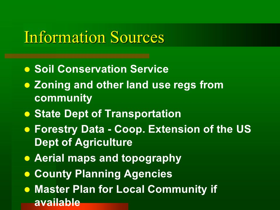 Information Sources Soil Conservation Service Zoning and other land use regs from community State Dept of Transportation Forestry Data - Coop.
