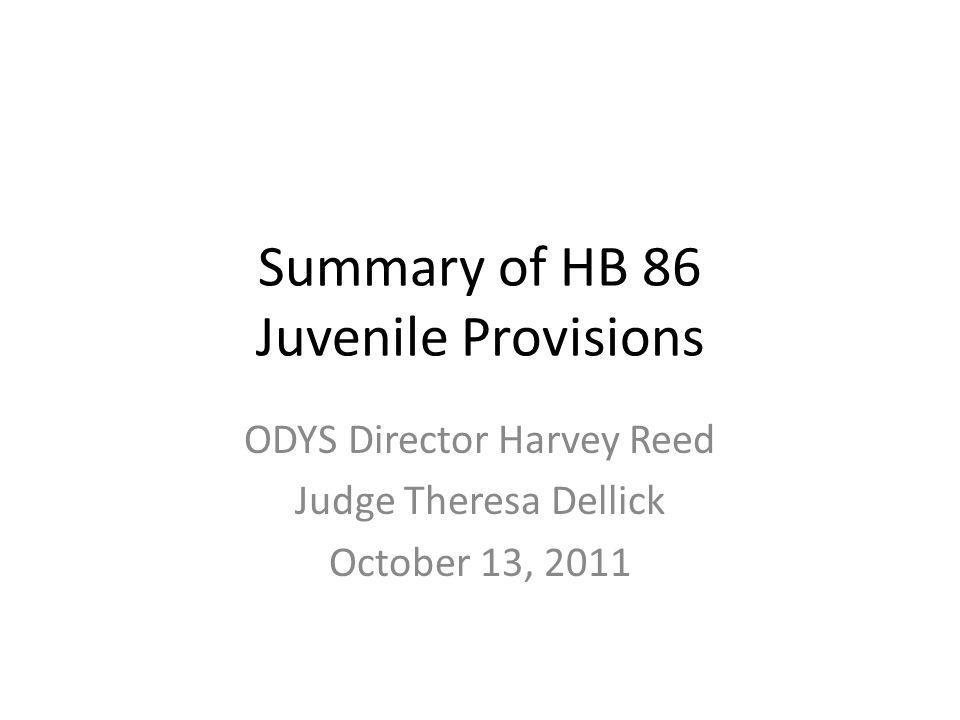Summary of HB 86 Juvenile Provisions ODYS Director Harvey Reed Judge Theresa Dellick October 13, 2011
