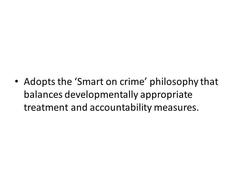 Adopts the Smart on crime philosophy that balances developmentally appropriate treatment and accountability measures.