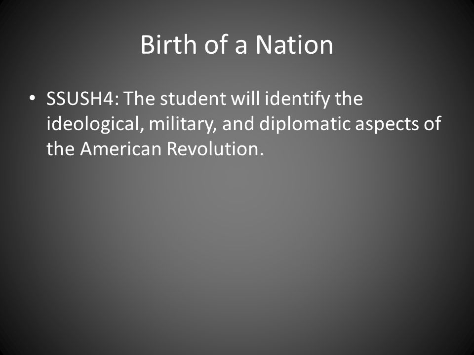 Birth of a Nation SSUSH4: The student will identify the ideological, military, and diplomatic aspects of the American Revolution.