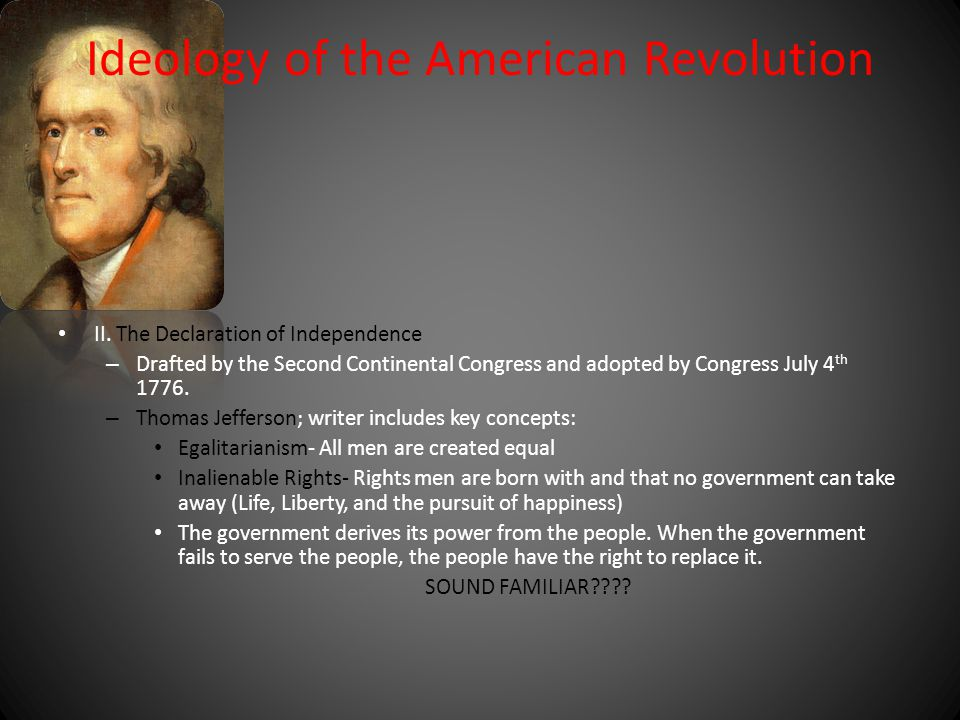 Ideology of the American Revolution II. The Declaration of Independence – Drafted by the Second Continental Congress and adopted by Congress July 4 th
