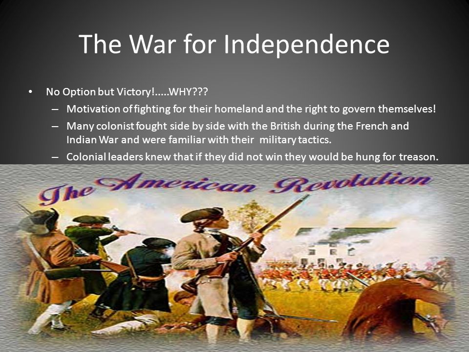The War for Independence No Option but Victory!.....WHY??? – Motivation of fighting for their homeland and the right to govern themselves! – Many colo