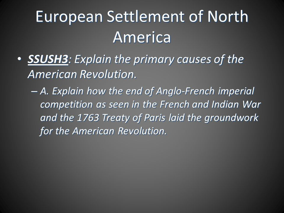 European Settlement of North America SSUSH3: Explain the primary causes of the American Revolution. SSUSH3: Explain the primary causes of the American