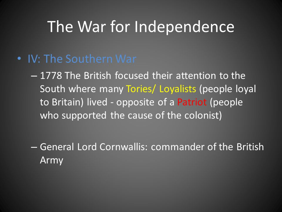 The War for Independence IV: The Southern War – 1778 The British focused their attention to the South where many Tories/ Loyalists (people loyal to Br