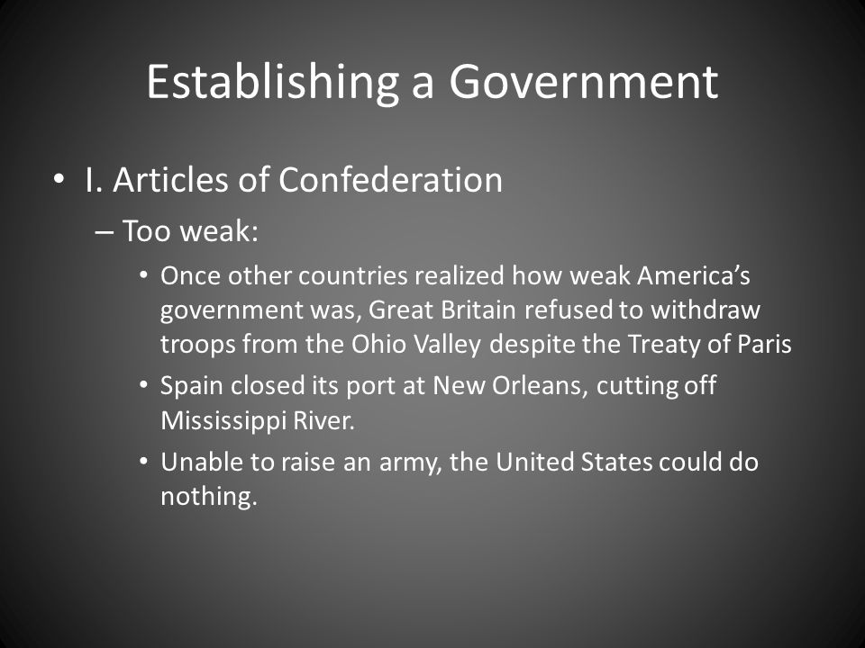 Establishing a Government I. Articles of Confederation – Too weak: Once other countries realized how weak Americas government was, Great Britain refus