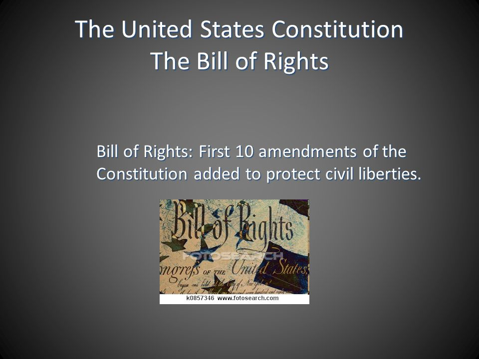 The United States Constitution The Bill of Rights Bill of Rights: First 10 amendments of the Constitution added to protect civil liberties.