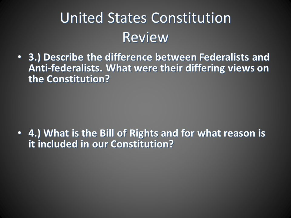 United States Constitution Review 3.) Describe the difference between Federalists and Anti-federalists. What were their differing views on the Constit