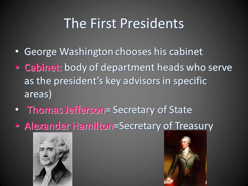 The First Presidents George Washington chooses his cabinet George Washington chooses his cabinet Cabinet: body of department heads who serve as the pr