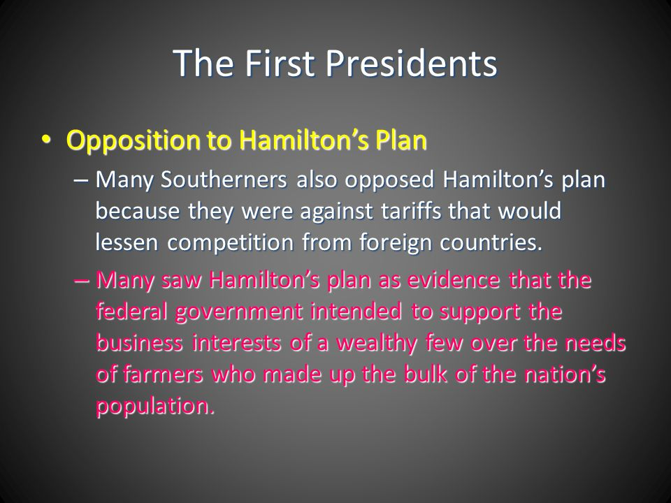 The First Presidents Opposition to Hamiltons Plan Opposition to Hamiltons Plan – Many Southerners also opposed Hamiltons plan because they were agains
