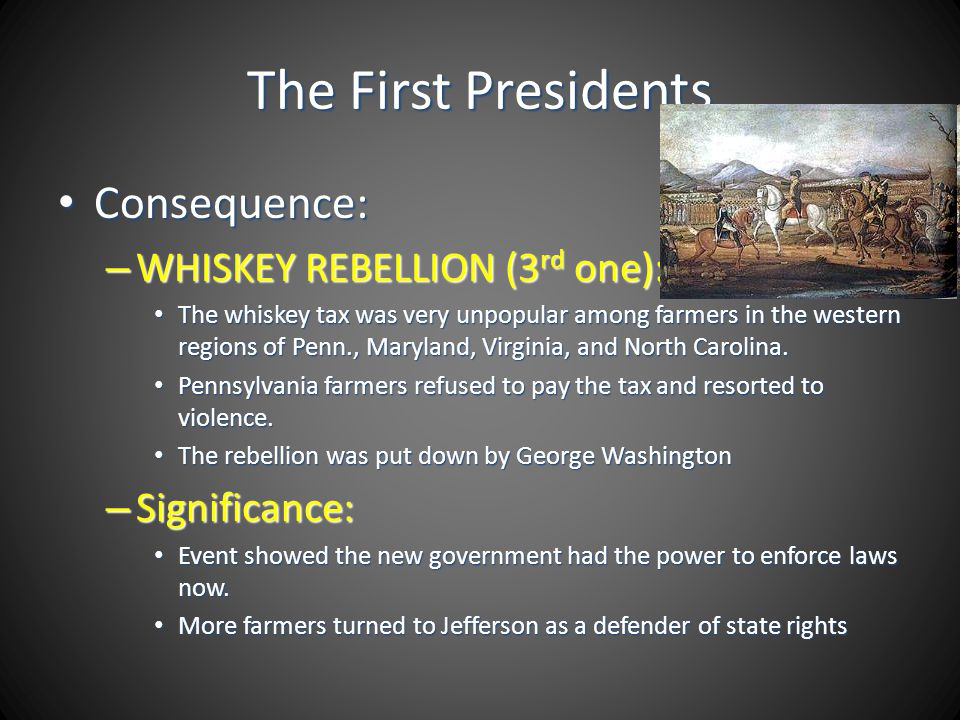 The First Presidents Consequence: Consequence: – WHISKEY REBELLION (3 rd one): The whiskey tax was very unpopular among farmers in the western regions
