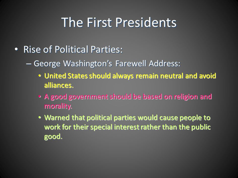The First Presidents Rise of Political Parties: Rise of Political Parties: – George Washingtons Farewell Address: United States should always remain n