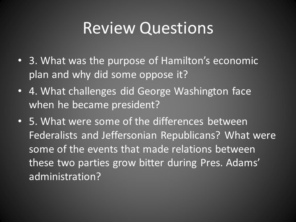 Review Questions 3. What was the purpose of Hamiltons economic plan and why did some oppose it? 4. What challenges did George Washington face when he
