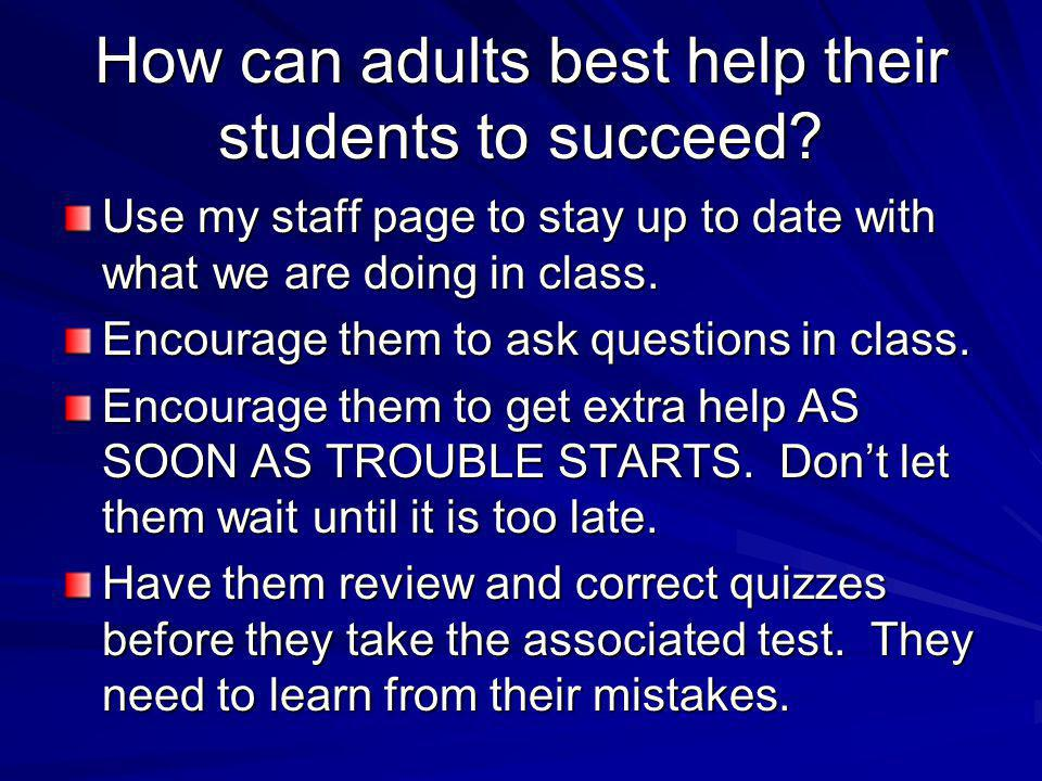 How can adults best help their students to succeed? Use my staff page to stay up to date with what we are doing in class. Encourage them to ask questi