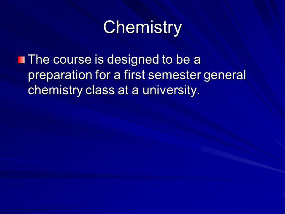 Chemistry The course is designed to be a preparation for a first semester general chemistry class at a university.