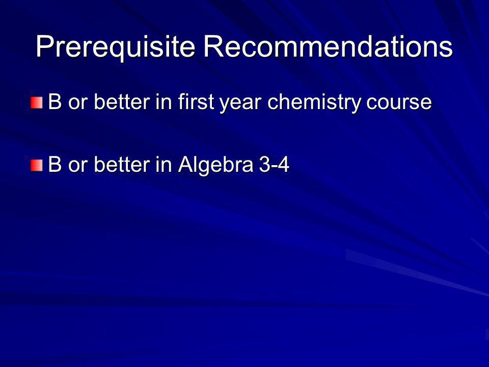 Prerequisite Recommendations B or better in first year chemistry course B or better in Algebra 3-4