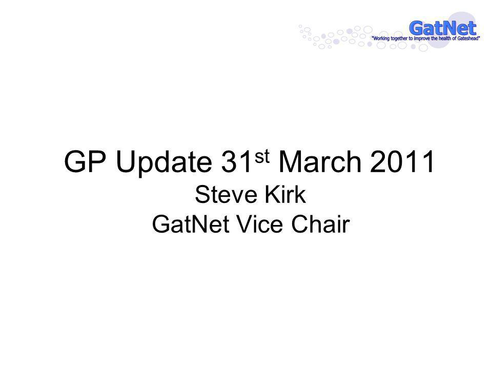 GP Update 31 st March 2011 Steve Kirk GatNet Vice Chair